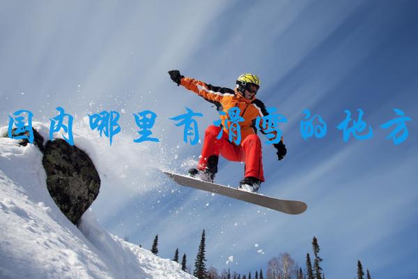 国内哪里有滑雪的地方 国内滑雪地点推荐